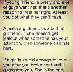 A jealous girlfriend, is a faithful girlfriend. If she doesn't get jealous when someone has your attention, then someone else has hers. If a girl is stupid enough to love you after you broke her heart, I guarantee you. Cute Quotes, Great Quotes, Quotes To Live By, Funny Quotes, Inspirational Quotes, Motivational Quotes, Deep Quotes, Random Quotes, Awesome Quotes