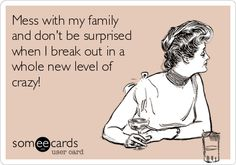 Mess with my family and don't be surprised when I break out in a whole new level of crazy!