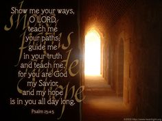 Psalm NKJV ~ Show me Your ways, O Lord; Teach me Your paths. 5 Lead me in Your truth and teach me, For You are the God of my salvation; On You I wait all the day. Bible Quotes, Bible Verses, Faith Quotes, Hope Scripture, Faith Sayings, Bible Book, Bible Journal, Bible Art, Show Me Your Ways