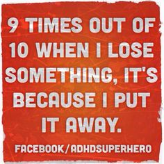 9 times out of 10 when I lose something, it's because I put it away.