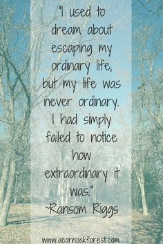 """""""I used to dream about escaping my ordinary life, but my life was never ordinary. I had simply failed to notice how extraordinary it was.--Ransom Riggs. Mindful Life"""