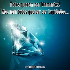 Todos querem ser diamantes... Mas nem todos querem ser lapidados...