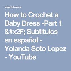 How to Crochet a Baby Dress -Part 1 /  Subtitulos en español - Yolanda Soto Lopez - YouTube