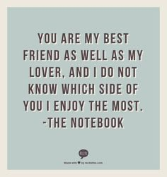 You are my best friend as well as my lover, and I do not know which side of you I enjoy the most. -The Notebook