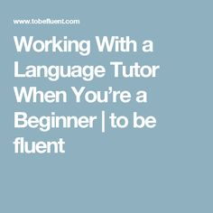 Working With a Language Tutor When You're a Beginner | to be fluent