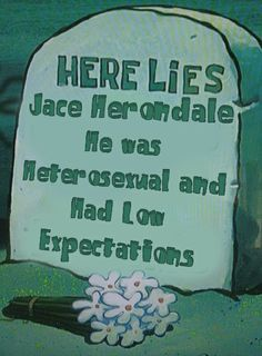 Jace Herondale - COHF 'That's what they'll put on my gravestone,' Jace said. 'He was heterosexual and had low expectations.'
