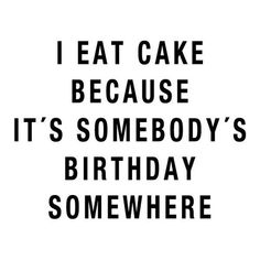 This is why we eat cake.