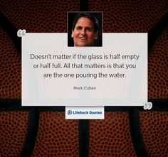 """""""Doesn't matter if the glass is half empty or half full. All that matters is that you are the one pouring the water."""" -- Mark Cuban"""