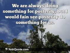 We are always doing something for posterity, but I would fain see posterity do something for us.