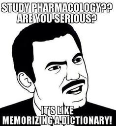 Study Pharmacology, are you serious? It's like memorizing a dictionary!