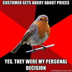 Retail Robin.--all the time!! Also I make all the clothes in the store so if you have a complaint that's my fault too!!