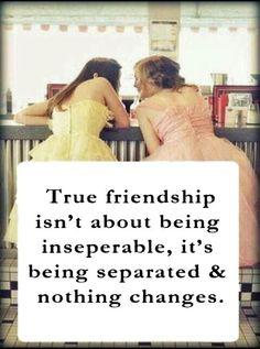 La vraie amitié ce n'est pas d'être inséparable, c'est de pouvoir être séparés sans que ça fasse une différence.