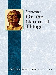 On the Nature of Things by Lucretius   The Roman philosopher's didactic poem in 6 parts, De Rerum Natura — On the Nature of Things — theorizes that natural causes are the forces behind earthly phenomena and dismisses divine intervention. Derived from the philosophical materialism of the Greeks, Lucretius' work remains the primary source for contemporary knowledge of Epicurean thought.