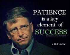 Patience is a key element of success - Bill Gates. (La paciencia es el elemento clave del éxito - Bill Gates - Totalmente de acuerdo!