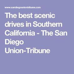 The best scenic drives in Southern California - The San Diego Union-Tribune