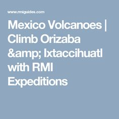 Mexico Volcanoes | Climb Orizaba & Ixtaccihuatl with RMI Expeditions