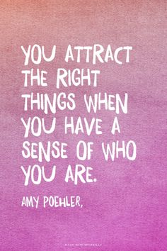 You attract the right things when you have a sense of who you are...