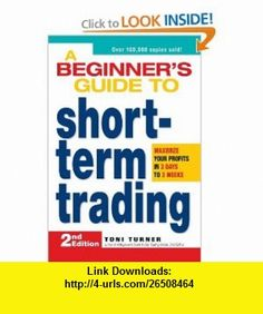A Beginners Guide to Short Term Trading Maximize Your Profits in 3 Days to 3 Weeks (9781598695809) Toni Turner , ISBN-10: 1598695800  , ISBN-13: 978-1598695809 ,  , tutorials , pdf , ebook , torrent , downloads , rapidshare , filesonic , hotfile , megaupload , fileserve