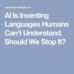 AI Is Inventing Languages Humans Can't Understand. Should We Stop It?