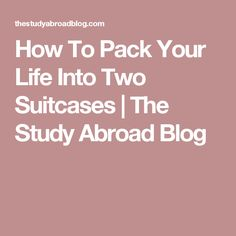 How To Pack Your Life Into Two Suitcases | The Study Abroad Blog