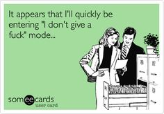 "It appears that I'll quickly be entering ""I don't give a fuck"" mode... 