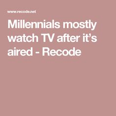 Millennials mostly watch TV after it's aired  - Recode