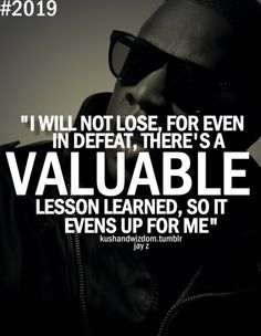 I will not lose, for even in defeat, there's a valuable lesson learned, so it evens up for me. - Jay Z