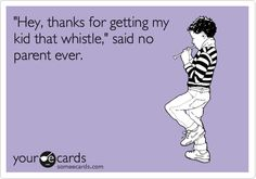 'Hey, thanks for getting my kid that whistle,' said no parent ever.