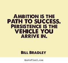 Ambition is the path to success. Persistence is the vehicle you arrive in ~ Bill Bradley www.RadiantFitAndHappy.com