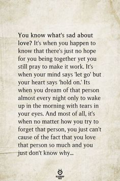 It's when you happen to know that there's just no hope for you being together yet you still pray to make it work. It's when your mind says 'let go' but your heart says… Go For It Quotes, Hurt Quotes, Sad Love Quotes, Be Yourself Quotes, Wisdom Quotes, Life Quotes, No Hope Quotes, Dream Of You Quotes, Life Choices Quotes