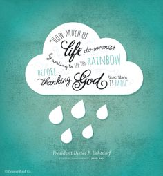 """How much of life do we miss by wanting to see the rainbow before thanking God that there is rain?""  Dieter F.Uchtdorf #ldsconf #grateful"
