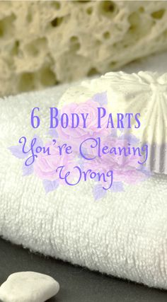 6 Body Parts You're Cleaning Wrong - Yes, really!