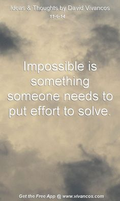 "November 6th 2014 Idea, ""Impossible is something someone needs to put effort to solve.""  https://www.youtube.com/watch?v=Ri4X1HMGsyQ"