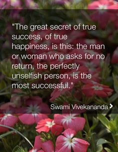 the great secret of true success, of true happiness, is this: the man or woman who asks for no return.... - Swami Vivekananda