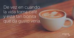 De vez en cuando la vida toma café y está tan bonita que da gusto verla.