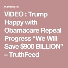 "VIDEO : Trump Happy with Obamacare Repeal Progress ""We Will Save $900 BILLION"" – TruthFeed"