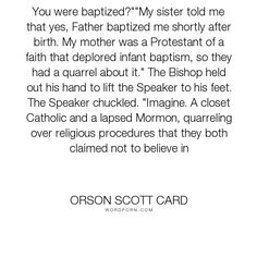 """Orson Scott Card - """"You were baptized?""""""""My sister told me that yes, Father baptized me shortly after..."""". humor, religion"""