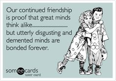 Funny Friendship Ecard: Our continued friendship is proof that great minds think alike................................ but utterly disgusting and demented minds are bonded forever.