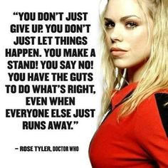 "Rose Tyler: ""You don't just give up. You don't just let things happen. You make a stand! You say no!. You have the guts to do what's right, even when everyone else just runs away."""