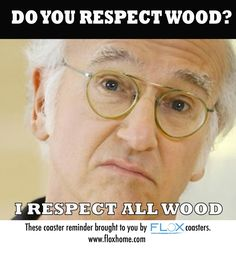 A friendly reminder of what can happen when one does not respect wood. For those of you who do not know, this meme is in reference to the biggest coaster scandal in history (#coastergate)- as hilariously thought up on Curb Your Enthusiasm (which we have no rights to at all, but we love it so much we had to make the meme). Respect your wood by buying some Flox Coasters and insuring yourself against possible water-ring humiliation.  Made from 100% recycled rubber in the USA.