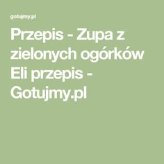 Przepis - Zupa z zielonych ogórków Eli przepis - Gotujmy.pl Food, Home Decor, Room Decor, Meals, Home Interior Design, Decoration Home, Yemek, Eten, Home Improvement
