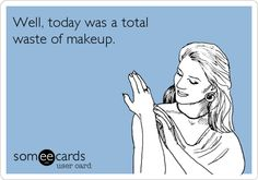 Well, today was a total waste of makeup.
