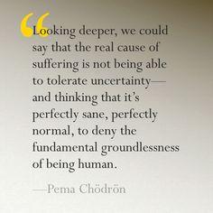 """...the fundamental groundlessness of being human."" - Pema Chödrön"