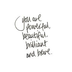 you are powerful, beautiful, brilliant, and brave