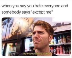 when you say you hate everyone and somebody says except me popular memes on the site iFunny co shanedawson celebrities funny s - Really Funny Memes, Stupid Funny Memes, Funny Tweets, Funny Relatable Memes, Haha Funny, Funny Cute, Funny Posts, Funniest Memes, Funny Stuff To Say