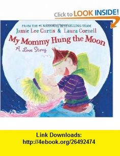 My Mommy Hung the Moon A Love Story Jamie Lee Curtis, Laura Cornell , ISBN-10: 0060290161  ,  , ASIN: B004WB19X0 , tutorials , pdf , ebook , torrent , downloads , rapidshare , filesonic , hotfile , megaupload , fileserve