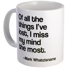 "Funny retirement mug reads, ""Of all the things I've lost I miss my mind the most. -- Mark Whatzisname."" A great quote from the always sharp mind of Mark Twain."