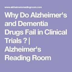 Why Do Alzheimer's and Dementia Drugs Fail in Clinical Trials ? | Alzheimer's Reading Room