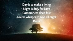 Day is to make a living. Night is only for Love. Commoners sleep fast. Lovers whisper to God all night. ~ ~ Rumi
