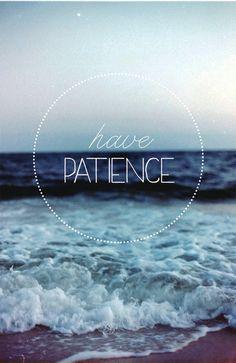 Always have patience. It isn't always easy, but it is always worth it.